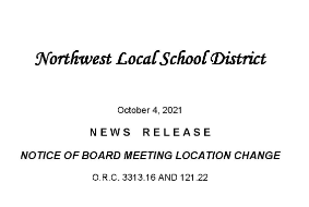 Northwest Local School District October 4, 2021 N E W S R E L E A S E NOTICE OF BOARD MEETING LOCATION CHANGE O.R.C. 3313.16 AND 121.22