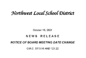 Northwest Local School District  October 15, 2021  N E W S    R E L E A S E  NOTICE OF BOARD MEETING DATE CHANGE  O.R.C. 3313.16 AND 121.22